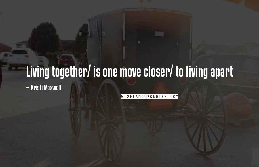 Kristi Maxwell quotes: Living together/ is one move closer/ to living apart