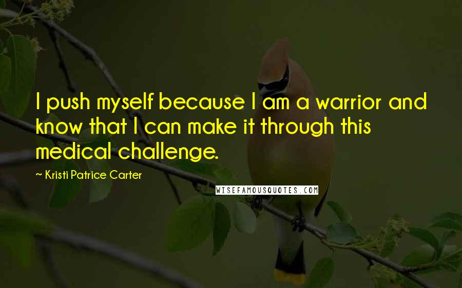 Kristi Patrice Carter quotes: I push myself because I am a warrior and know that I can make it through this medical challenge.
