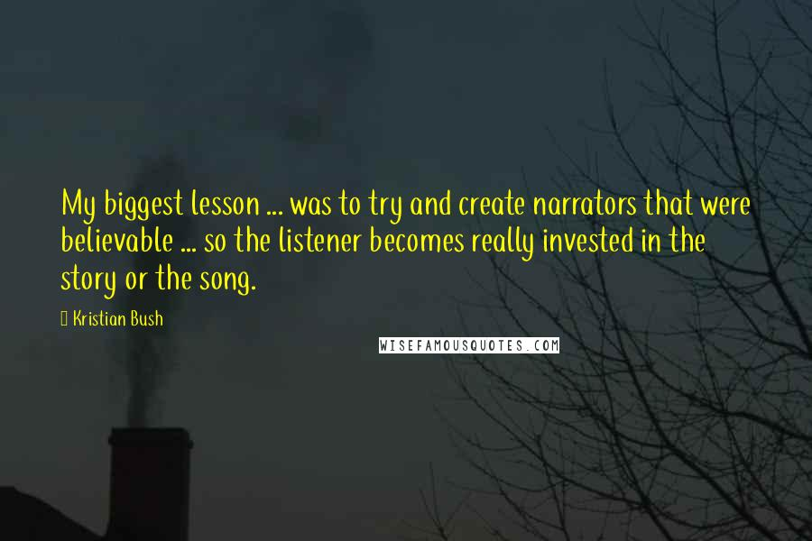 Kristian Bush quotes: My biggest lesson ... was to try and create narrators that were believable ... so the listener becomes really invested in the story or the song.