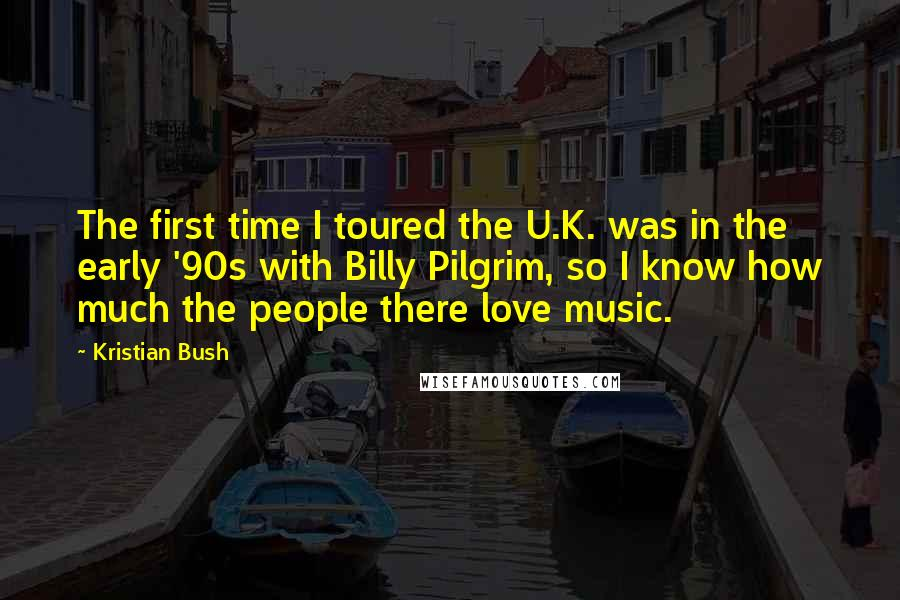 Kristian Bush quotes: The first time I toured the U.K. was in the early '90s with Billy Pilgrim, so I know how much the people there love music.