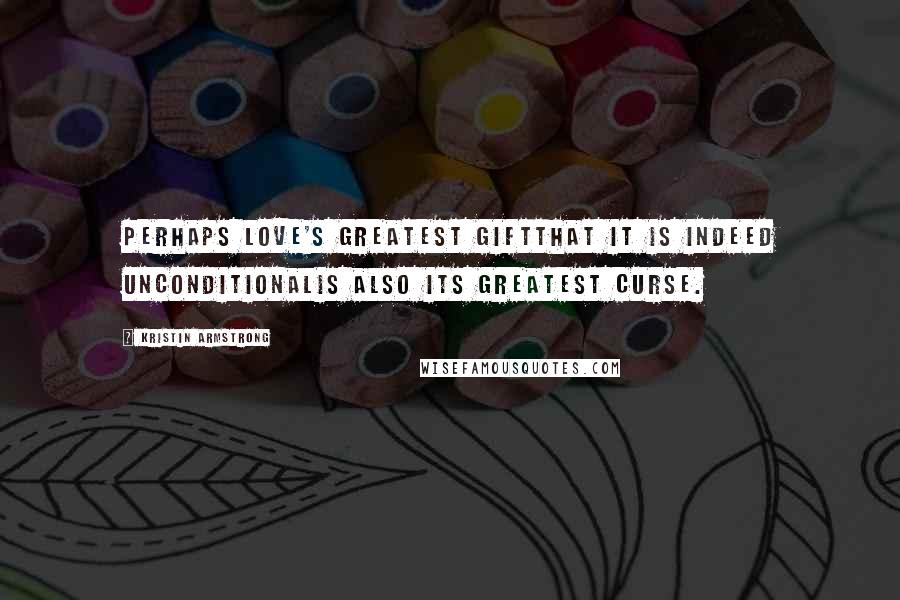 Kristin Armstrong quotes: Perhaps love's greatest giftthat it is indeed unconditionalis also its greatest curse.