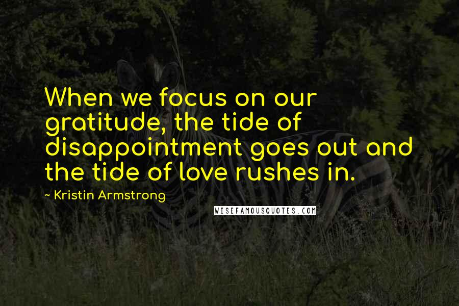 Kristin Armstrong quotes: When we focus on our gratitude, the tide of disappointment goes out and the tide of love rushes in.