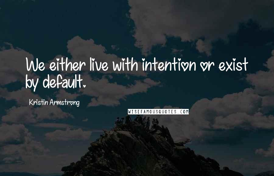 Kristin Armstrong quotes: We either live with intention or exist by default.