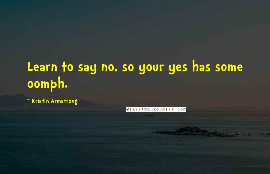 Kristin Armstrong quotes: Learn to say no, so your yes has some oomph.