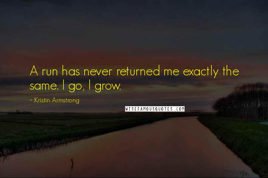 Kristin Armstrong quotes: A run has never returned me exactly the same. I go, I grow.