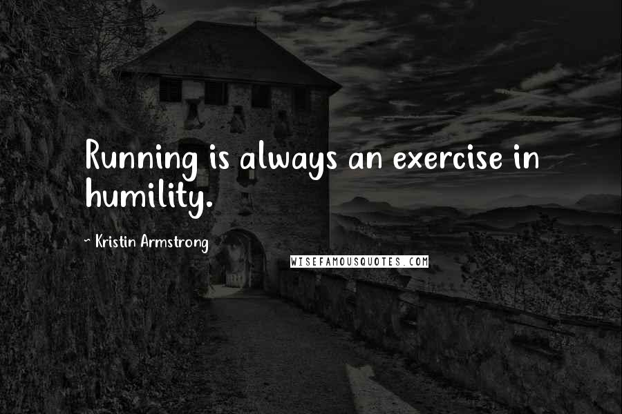 Kristin Armstrong quotes: Running is always an exercise in humility.