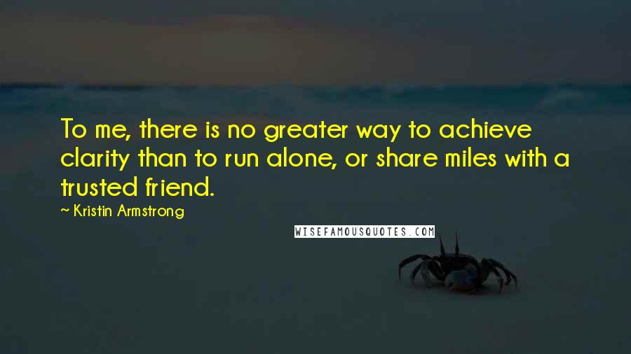 Kristin Armstrong quotes: To me, there is no greater way to achieve clarity than to run alone, or share miles with a trusted friend.
