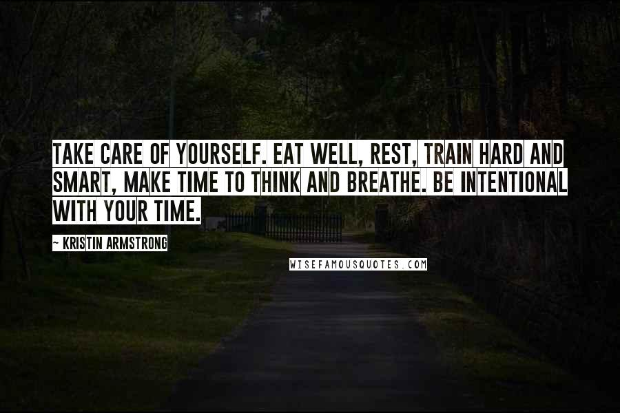 Kristin Armstrong quotes: Take care of yourself. Eat well, rest, train hard and smart, make time to think and breathe. Be intentional with your time.