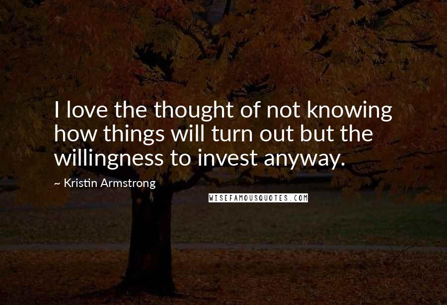 Kristin Armstrong quotes: I love the thought of not knowing how things will turn out but the willingness to invest anyway.