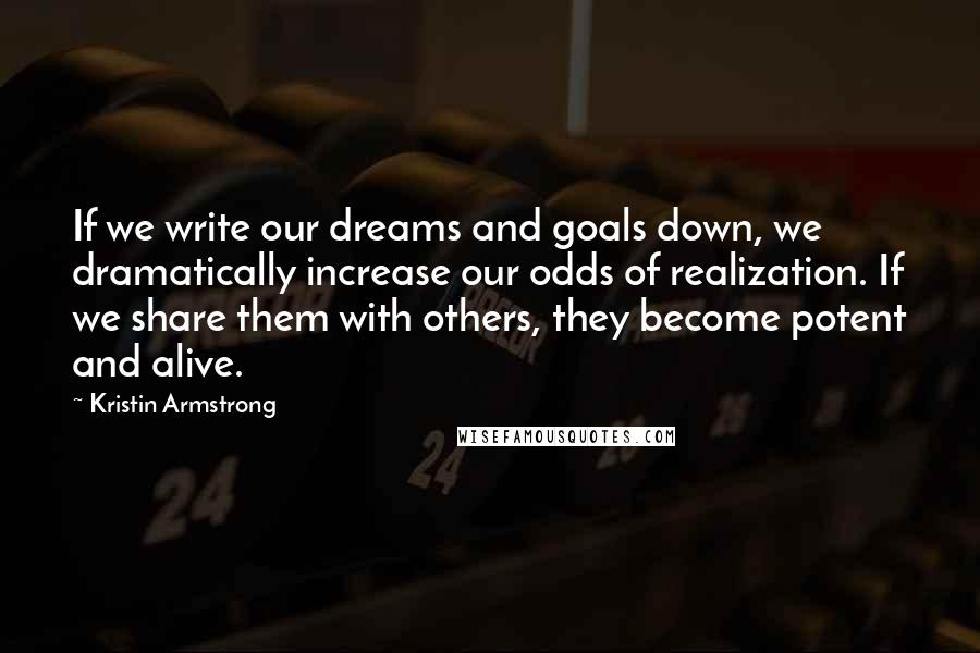 Kristin Armstrong quotes: If we write our dreams and goals down, we dramatically increase our odds of realization. If we share them with others, they become potent and alive.