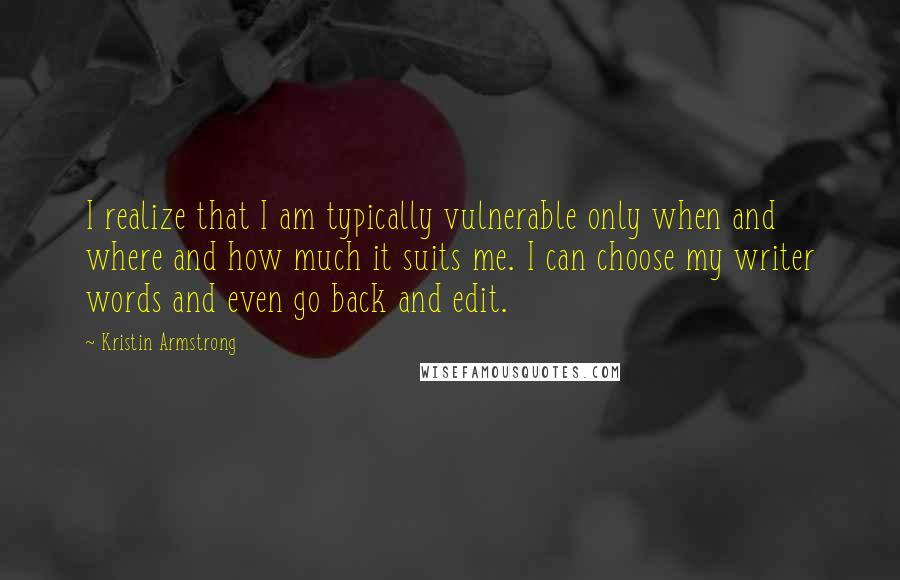 Kristin Armstrong quotes: I realize that I am typically vulnerable only when and where and how much it suits me. I can choose my writer words and even go back and edit.
