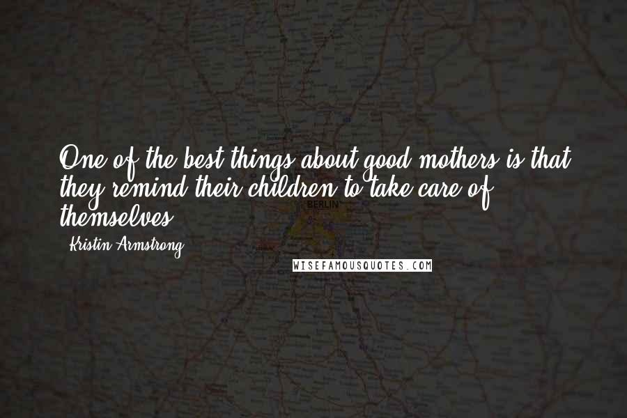 Kristin Armstrong quotes: One of the best things about good mothers is that they remind their children to take care of themselves.