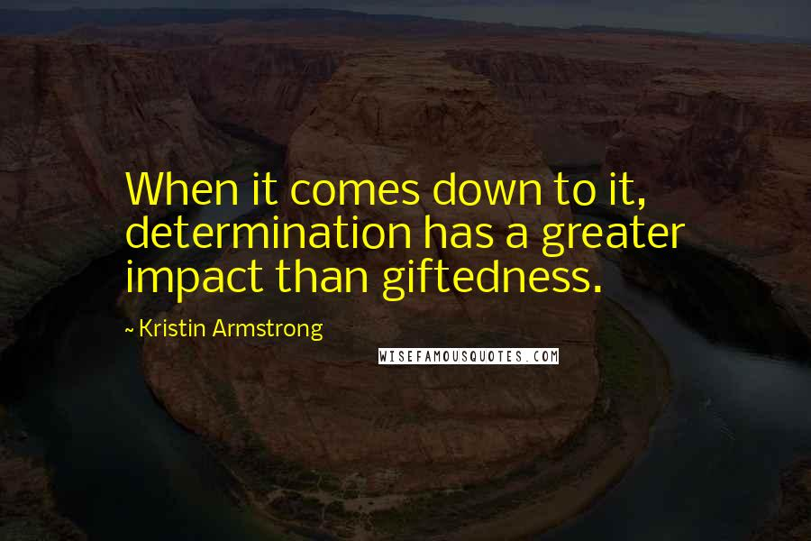 Kristin Armstrong quotes: When it comes down to it, determination has a greater impact than giftedness.
