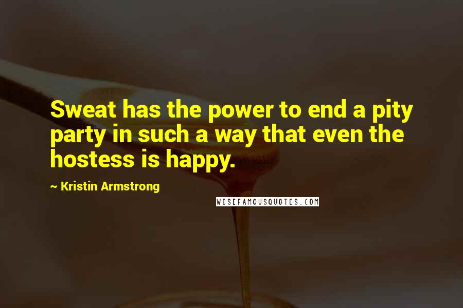 Kristin Armstrong quotes: Sweat has the power to end a pity party in such a way that even the hostess is happy.