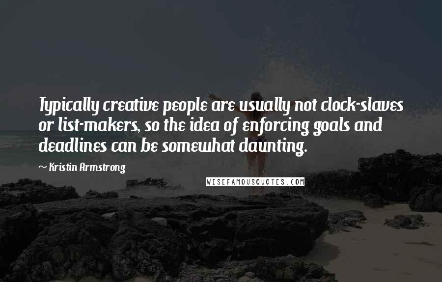 Kristin Armstrong quotes: Typically creative people are usually not clock-slaves or list-makers, so the idea of enforcing goals and deadlines can be somewhat daunting.