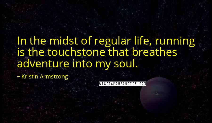 Kristin Armstrong quotes: In the midst of regular life, running is the touchstone that breathes adventure into my soul.