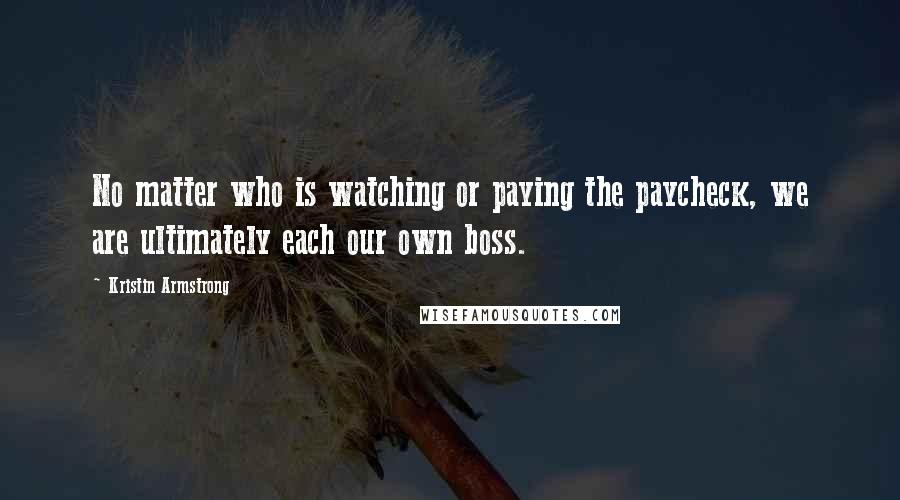 Kristin Armstrong quotes: No matter who is watching or paying the paycheck, we are ultimately each our own boss.
