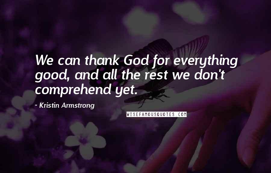 Kristin Armstrong quotes: We can thank God for everything good, and all the rest we don't comprehend yet.