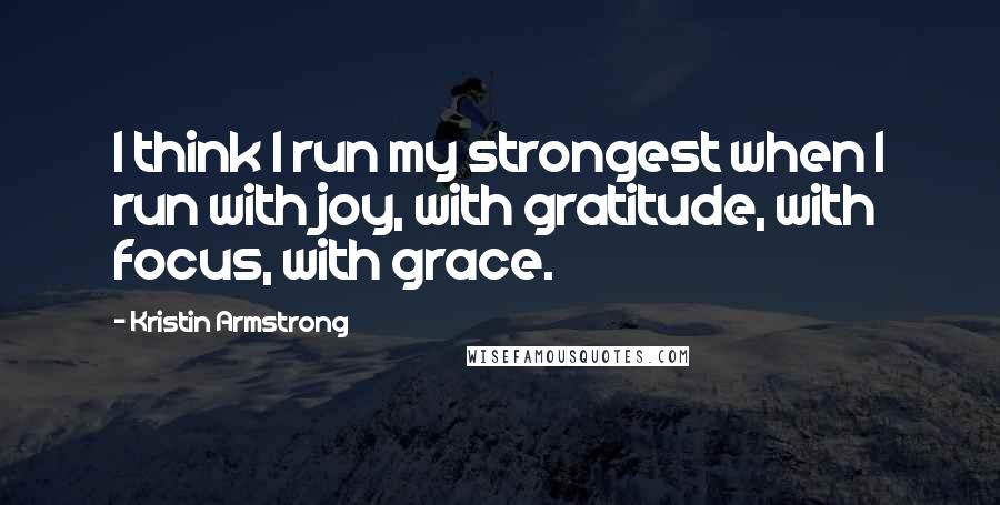 Kristin Armstrong quotes: I think I run my strongest when I run with joy, with gratitude, with focus, with grace.