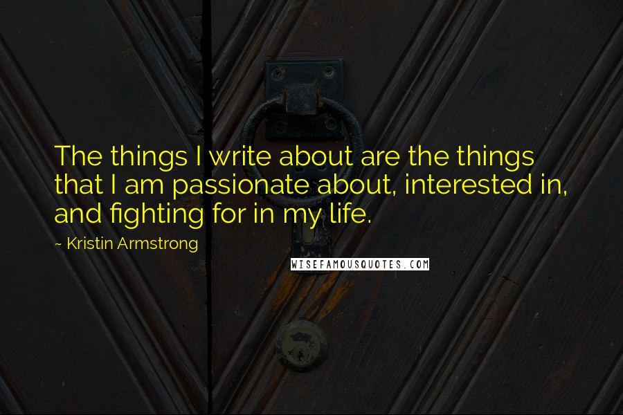Kristin Armstrong quotes: The things I write about are the things that I am passionate about, interested in, and fighting for in my life.