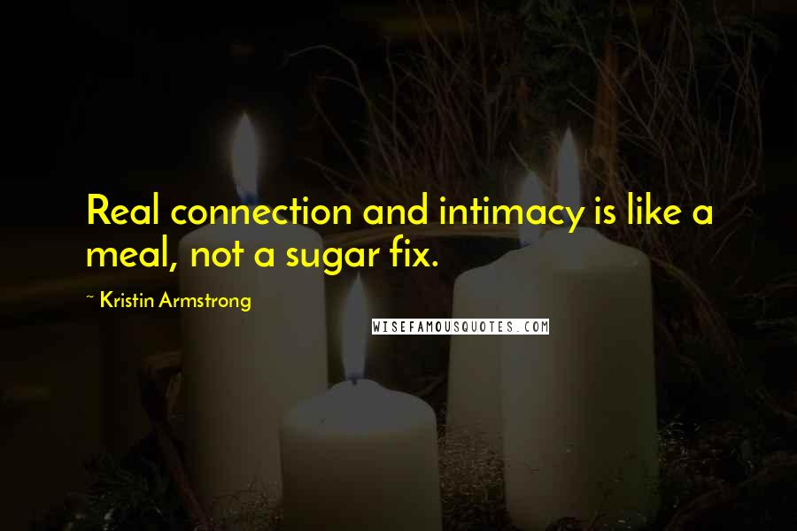 Kristin Armstrong quotes: Real connection and intimacy is like a meal, not a sugar fix.