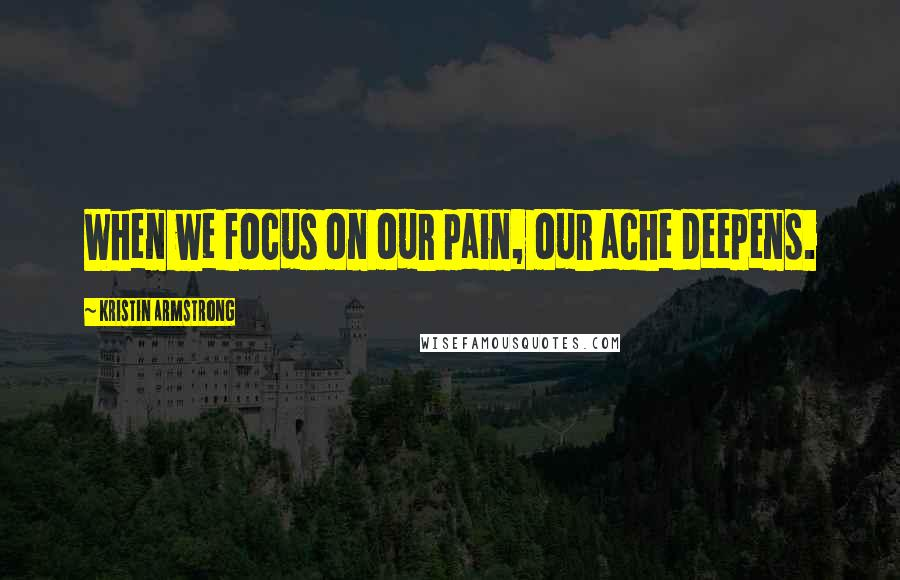 Kristin Armstrong quotes: When we focus on our pain, our ache deepens.