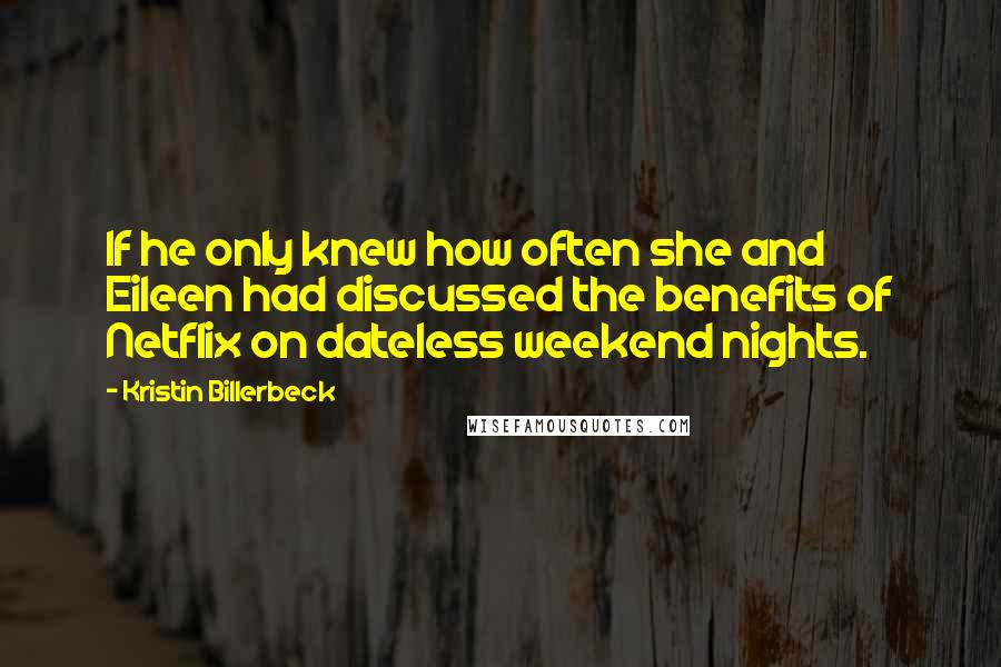 Kristin Billerbeck quotes: If he only knew how often she and Eileen had discussed the benefits of Netflix on dateless weekend nights.