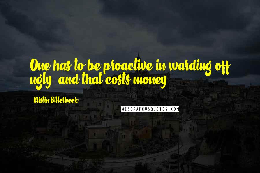 Kristin Billerbeck quotes: One has to be proactive in warding off ugly, and that costs money.