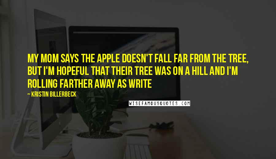 Kristin Billerbeck quotes: My mom says the apple doesn't fall far from the tree, but I'm hopeful that their tree was on a hill and I'm rolling farther away as write