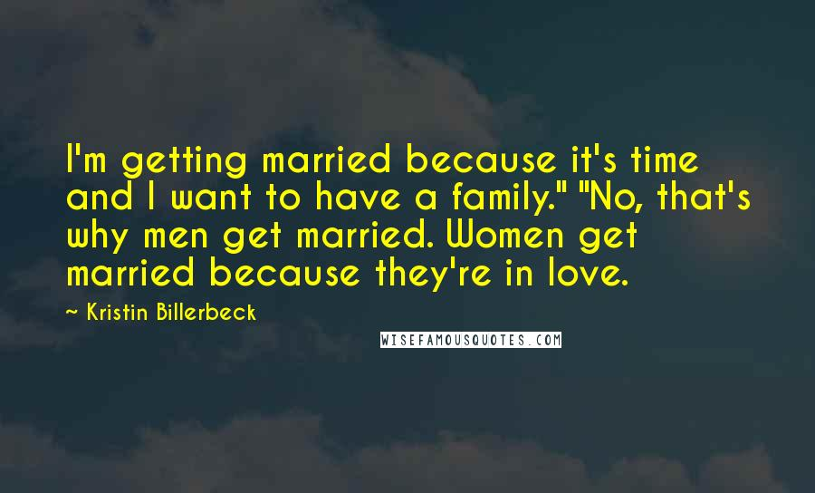 """Kristin Billerbeck quotes: I'm getting married because it's time and I want to have a family."""" """"No, that's why men get married. Women get married because they're in love."""