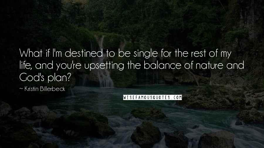 Kristin Billerbeck quotes: What if I'm destined to be single for the rest of my life, and you're upsetting the balance of nature and God's plan?