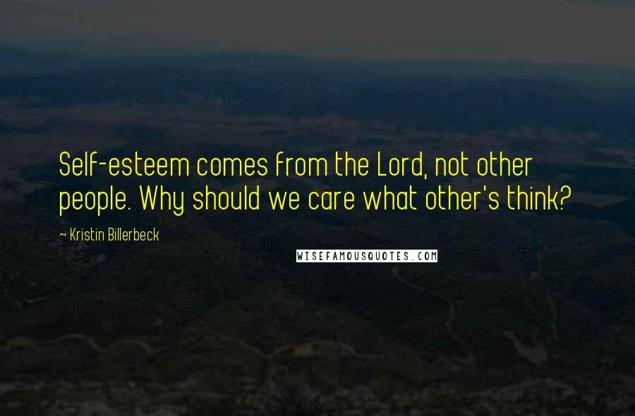 Kristin Billerbeck quotes: Self-esteem comes from the Lord, not other people. Why should we care what other's think?