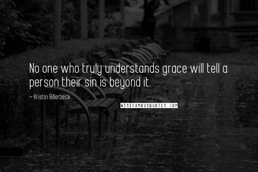 Kristin Billerbeck quotes: No one who truly understands grace will tell a person their sin is beyond it.