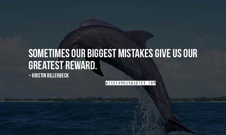 Kristin Billerbeck quotes: Sometimes our biggest mistakes give us our greatest reward.