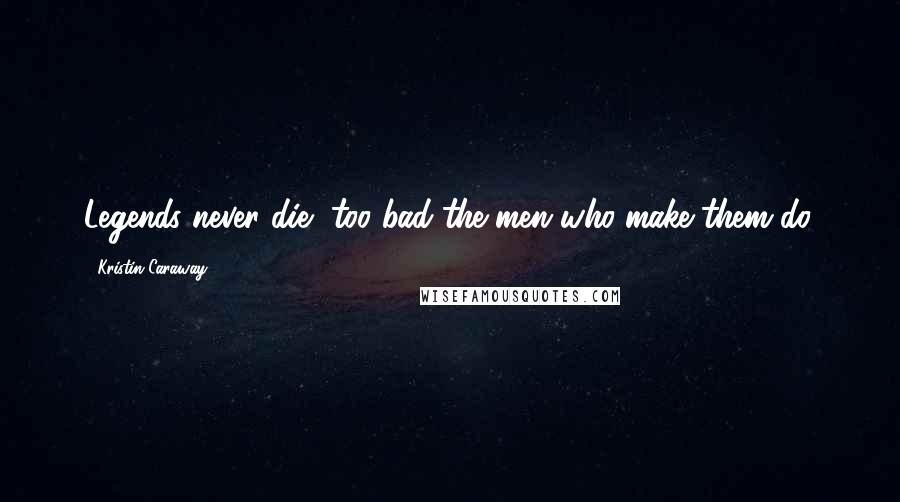 Kristin Caraway quotes: Legends never die....too bad the men who make them do.