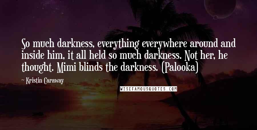 Kristin Caraway quotes: So much darkness, everything everywhere around and inside him, it all held so much darkness. Not her, he thought. Mimi blinds the darkness. (Palooka)