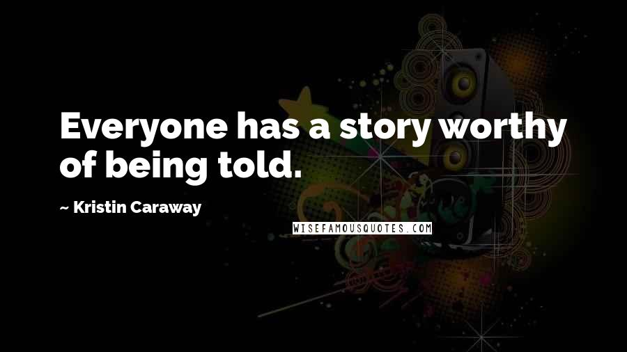 Kristin Caraway quotes: Everyone has a story worthy of being told.