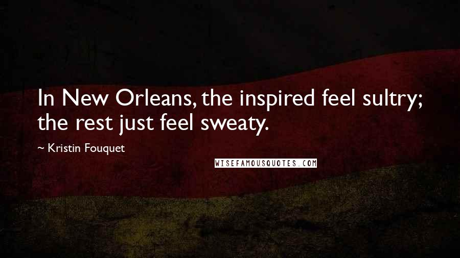 Kristin Fouquet quotes: In New Orleans, the inspired feel sultry; the rest just feel sweaty.