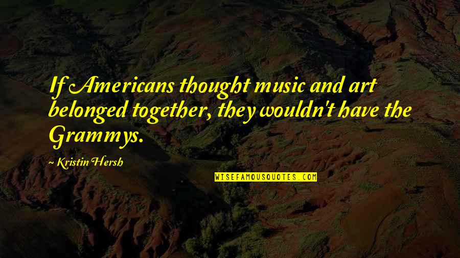 Kristin Hersh Quotes By Kristin Hersh: If Americans thought music and art belonged together,