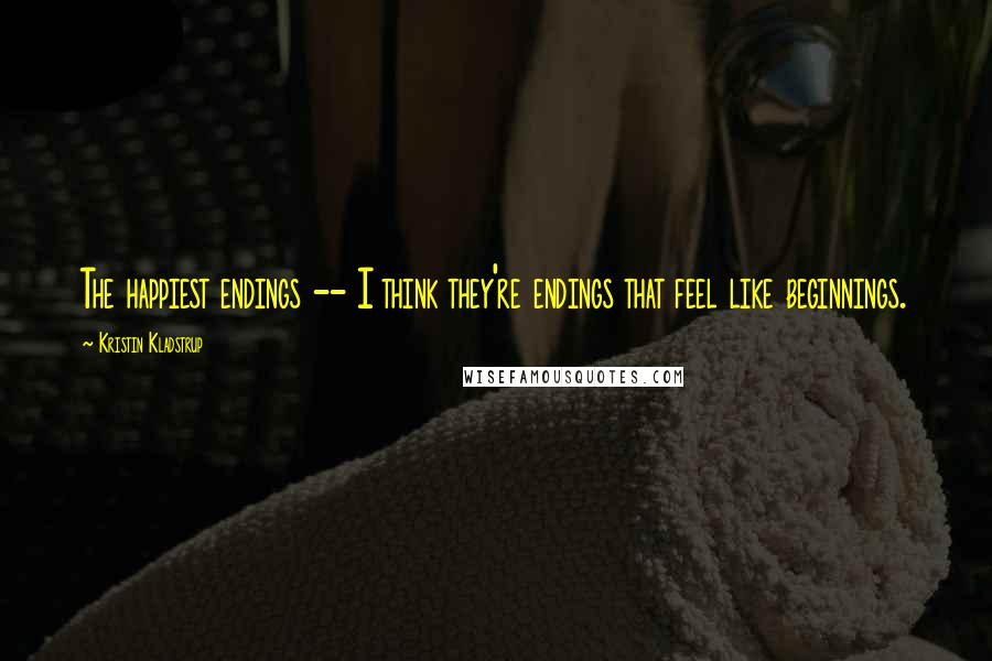 Kristin Kladstrup quotes: The happiest endings -- I think they're endings that feel like beginnings.