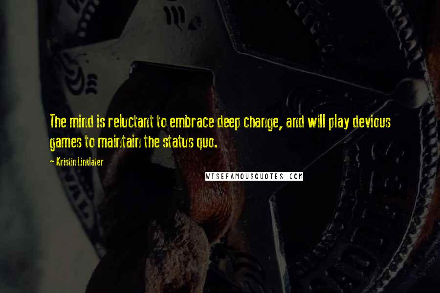 Kristin Linklater quotes: The mind is reluctant to embrace deep change, and will play devious games to maintain the status quo.