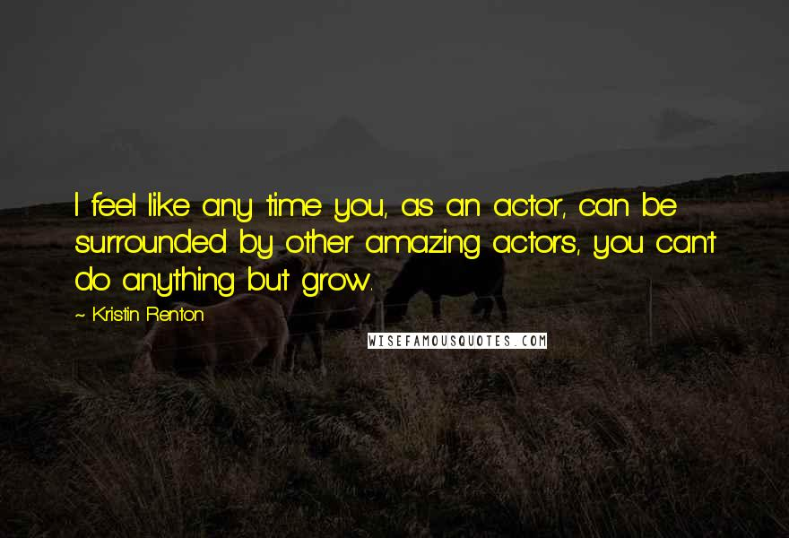 Kristin Renton quotes: I feel like any time you, as an actor, can be surrounded by other amazing actors, you can't do anything but grow.