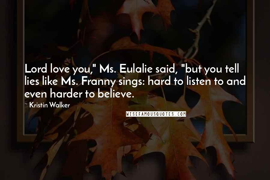 """Kristin Walker quotes: Lord love you,"""" Ms. Eulalie said, """"but you tell lies like Ms. Franny sings: hard to listen to and even harder to believe."""