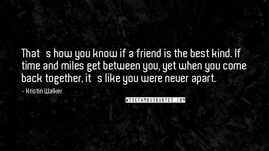 Kristin Walker quotes: That's how you know if a friend is the best kind. If time and miles get between you, yet when you come back together, it's like you were never apart.