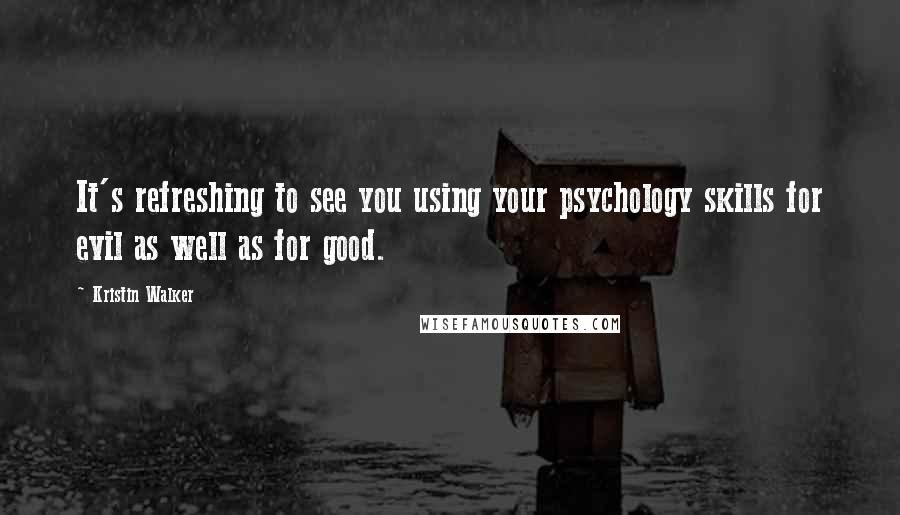 Kristin Walker quotes: It's refreshing to see you using your psychology skills for evil as well as for good.