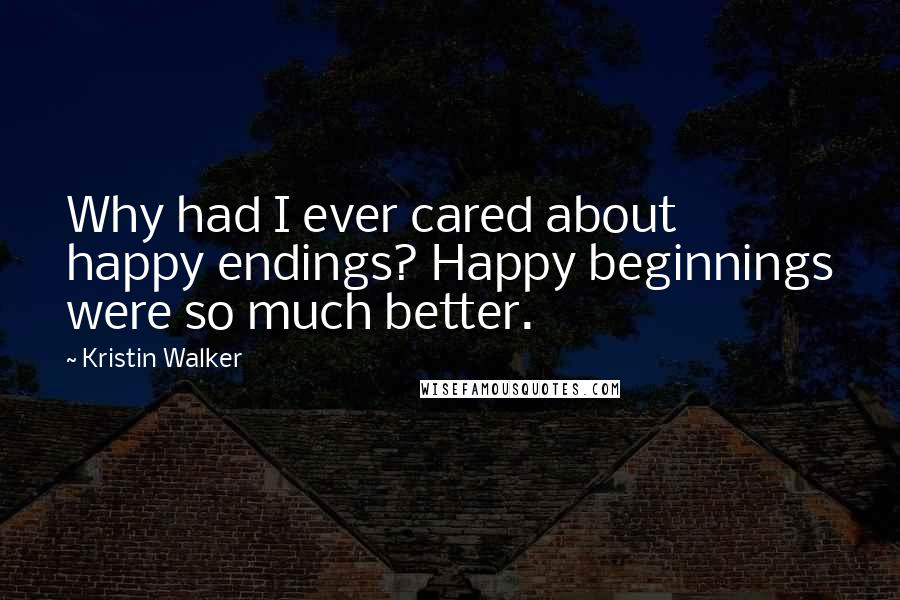 Kristin Walker quotes: Why had I ever cared about happy endings? Happy beginnings were so much better.