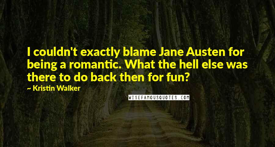 Kristin Walker quotes: I couldn't exactly blame Jane Austen for being a romantic. What the hell else was there to do back then for fun?