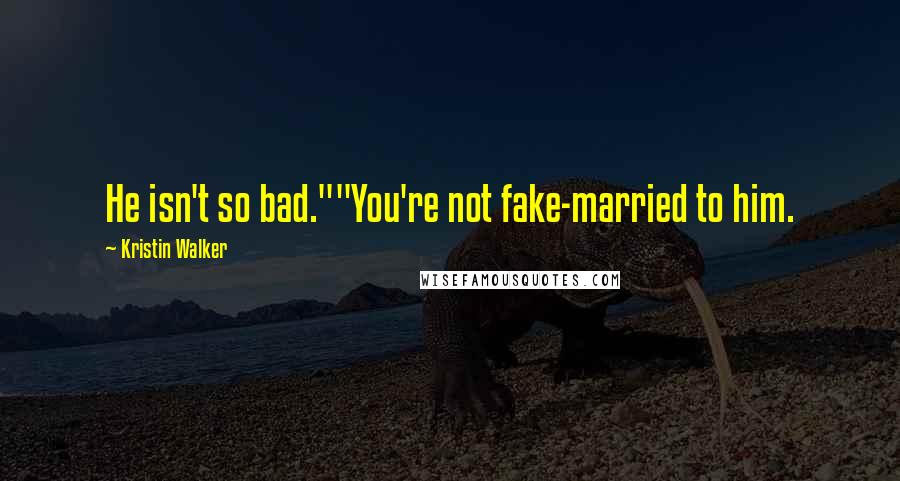 """Kristin Walker quotes: He isn't so bad.""""""""You're not fake-married to him."""
