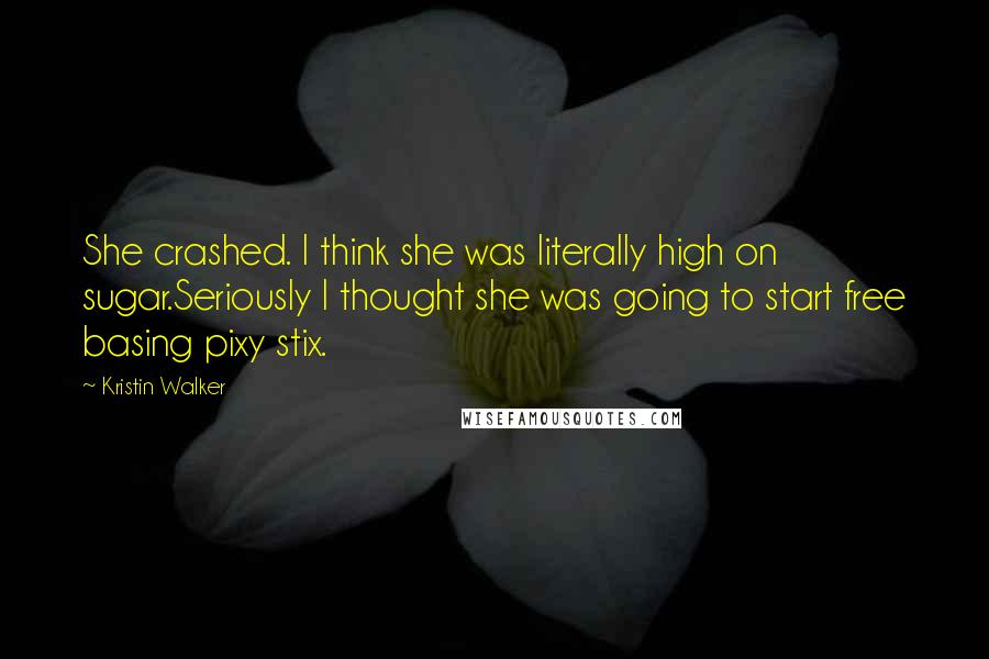 Kristin Walker quotes: She crashed. I think she was literally high on sugar.Seriously I thought she was going to start free basing pixy stix.