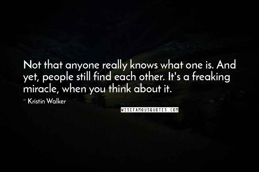 Kristin Walker quotes: Not that anyone really knows what one is. And yet, people still find each other. It's a freaking miracle, when you think about it.
